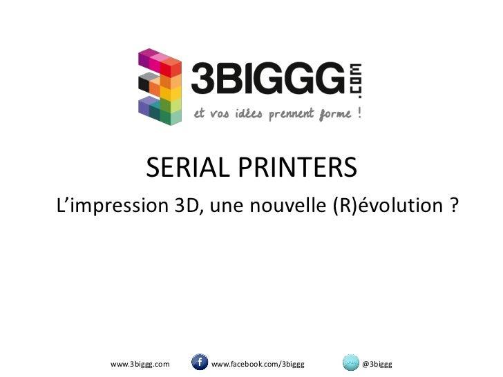 SERIAL PRINTERSL'impression 3D, une nouvelle (R)évolution ?     www.3biggg.com   www.facebook.com/3biggg   @3biggg