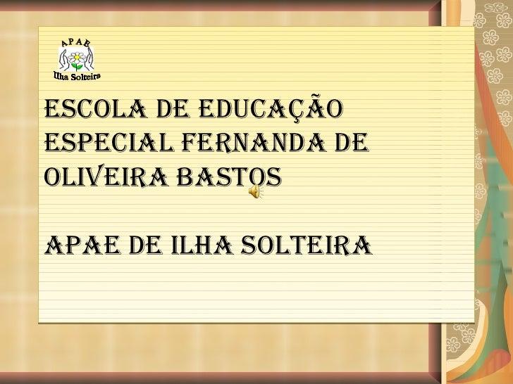 ESCOLA DE EDUCAÇÃO ESPECIAL FERNANDA DE OLIVEIRA BASTOS  APAE DE ILHA SOLTEIRA A P A E Ilha Solteira