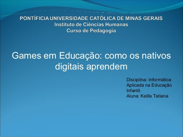 Games em Educação: como os nativosdigitais aprendemDisciplina: InformáticaAplicada na EducaçãoInfantil.Aluna: Keilla Tatiana