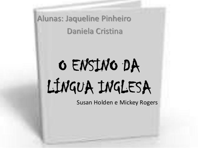 Alunas: Jaqueline Pinheiro Daniela Cristina  O ENSINO DA LÍNGUA INGLESA Susan Holden e Mickey Rogers