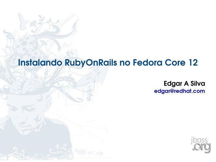 Instalando RubyOnRails no Fedora Core 12 Edgar A Silva [email_address]
