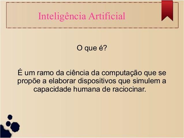 Inteligência Artificial  O que é?  É um ramo da ciência da computação que se  propõe a elaborar dispositivos que simulem a...