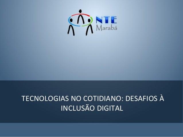 TECNOLOGIAS NO COTIDIANO: DESAFIOS À         INCLUSÃO DIGITAL