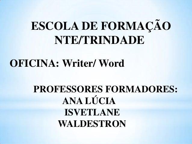 ESCOLA DE FORMAÇÃO NTE/TRINDADE OFICINA: Writer/ Word PROFESSORES FORMADORES: ANA LÚCIA ISVETLANE WALDESTRON