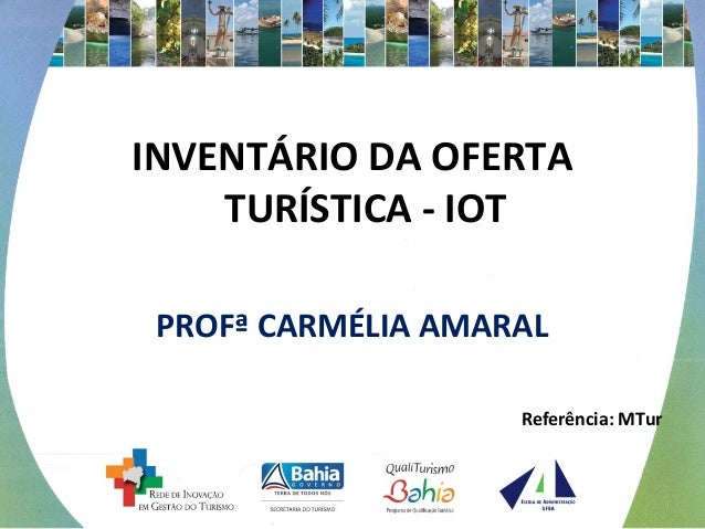 INVENTÁRIO DA OFERTA  TURÍSTICA - IOT  PROFª CARMÉLIA AMARAL  Referência: MTur