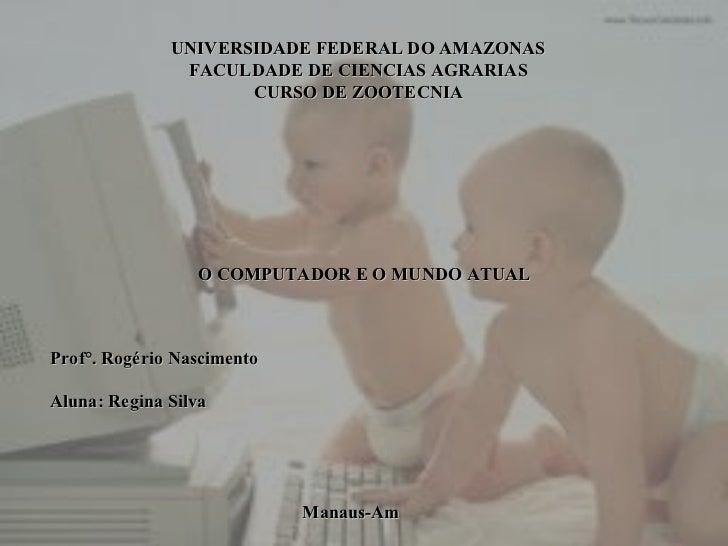 UNIVERSIDADE FEDERAL DO AMAZONAS FACULDADE DE CIENCIAS AGRARIAS CURSO DE ZOOTECNIA O COMPUTADOR E O MUNDO ATUAL Prof°. Rog...