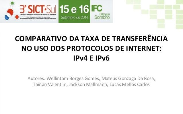 COMPARATIVO DA TAXA DE TRANSFERÊNCIA NO USO DOS PROTOCOLOS DE INTERNET: IPv4 E IPv6 Autores: Wellintom Borges Gomes, Mateu...