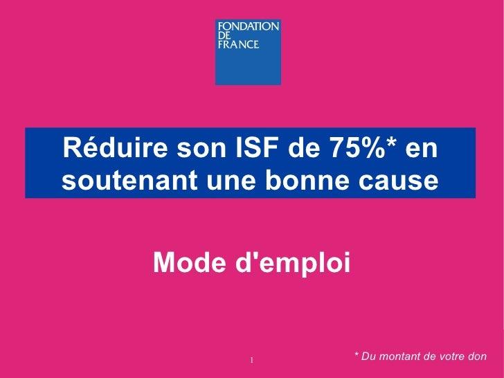 <ul><ul><li>Mode d'emploi </li></ul></ul>Réduire son ISF de 75%* en soutenant une bonne cause * Du montant de votre don