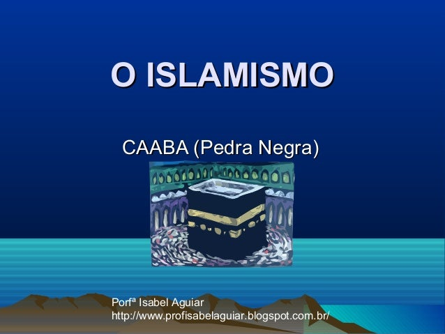 O ISLAMISMO  CAABA (Pedra Negra)Porfª Isabel Aguiarhttp://www.profisabelaguiar.blogspot.com.br/