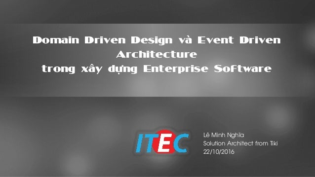 Domain Driven Design và Event Driven Architecture trong xây dựng Enterprise Software Lê Minh Nghĩa Solution Architect from...