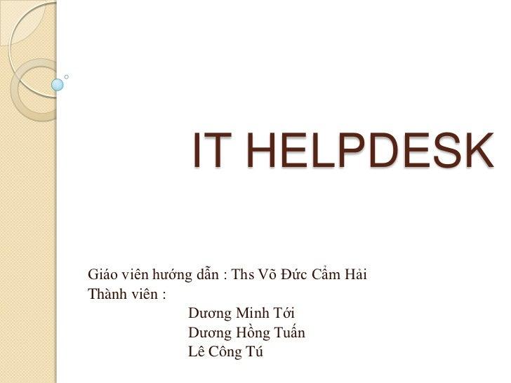 IT HELPDESKGiáo viên hướng dẫn : Ths Võ Đức Cẩm HảiThành viên :              Dương Minh Tới              Dương Hồng Tuấn  ...