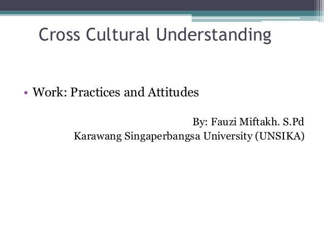 Cross Cultural Understanding • Work: Practices and Attitudes By: Fauzi Miftakh. S.Pd Karawang Singaperbangsa University (U...