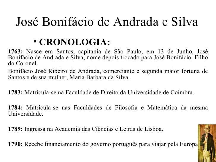 José Bonifácio de Andrada e Silva         • CRONOLOGIA:1763: Nasce em Santos, capitania de São Paulo, em 13 de Junho, José...