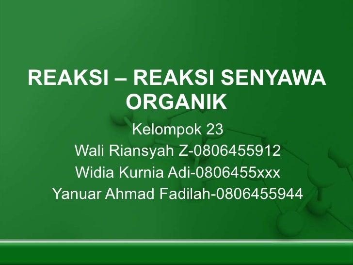 REAKSI – REAKSI SENYAWA ORGANIK Kelompok 23 Wali Riansyah Z-0806455912 Widia Kurnia Adi-0806455xxx Yanuar Ahmad Fadilah-08...