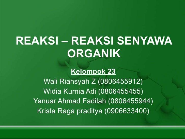 REAKSI – REAKSI SENYAWA ORGANIK Kelompok 23 Wali Riansyah Z (0806455912) Widia Kurnia Adi (0806455455) Yanuar Ahmad Fadila...