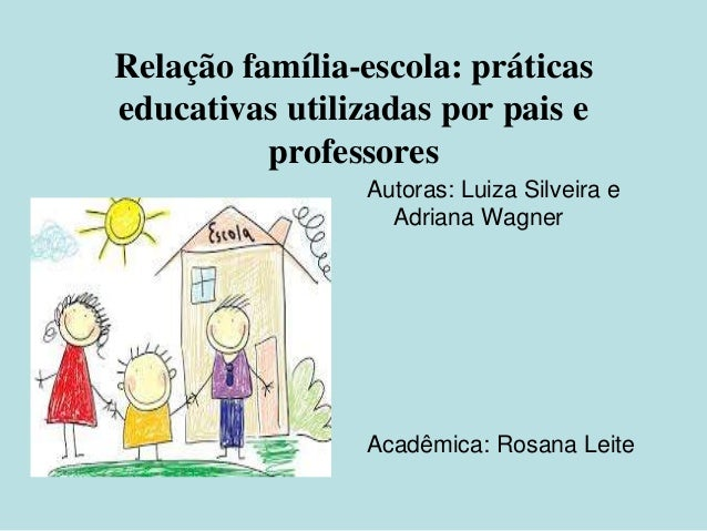Relação família-escola: práticas educativas utilizadas por pais e professores Autoras: Luiza Silveira e Adriana Wagner Aca...