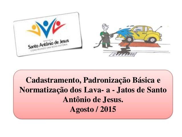 Cadastramento, Padronização Básica e Normatização dos Lava- a - Jatos de Santo Antônio de Jesus. Agosto / 2015