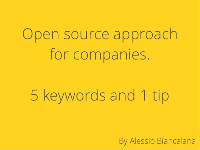 Open source approach   for companies. 5 keywords and 1 tip             By Alessio Biancalana
