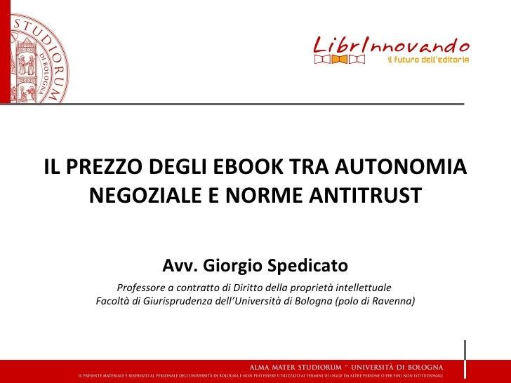 IL PREZZO DEGLI EBOOK TRA AUTONOMIA     NEGOZIALE E NORME ANTITRUST                  Avv. Giorgio Spedicato        Profess...
