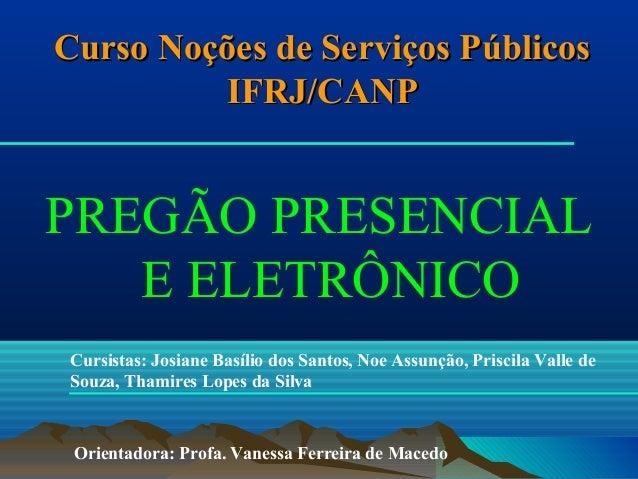 Curso Noções de Serviços Públicos IFRJ/CANP  PREGÃO PRESENCIAL E ELETRÔNICO Cursistas: Josiane Basílio dos Santos, Noe Ass...