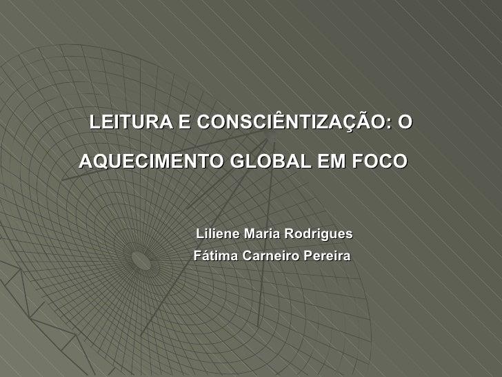 LEITURA E CONSCIÊNTIZAÇÃO: O AQUECIMENTO GLOBAL EM FOCO     Liliene Maria Rodrigues     Fátima Carneiro Per...