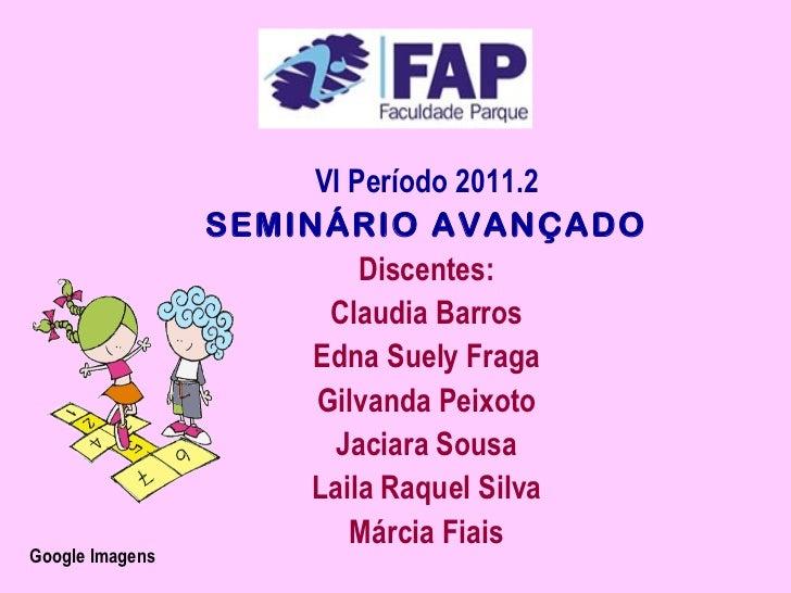VI Período 2011.2                 SEMINÁRIO AVANÇADO                          Discentes:                       Claudia Bar...