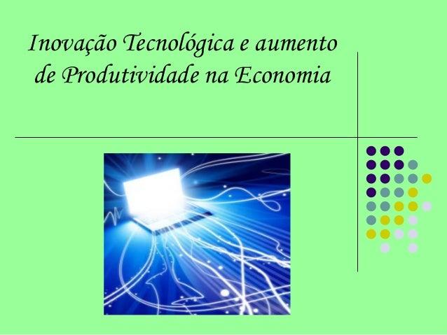 Inovação Tecnológica e aumento de Produtividade na Economia