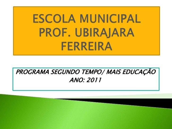 ESCOLA MUNICIPAL PROF. UBIRAJARA FERREIRA<br />PROGRAMA SEGUNDO TEMPO/ MAIS EDUCAÇÃO<br />ANO: 2011<br />