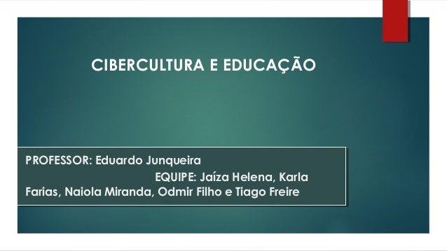 PROFESSOR: Eduardo JunqueiraEQUIPE: Jaíza Helena, KarlaFarias, Naiola Miranda, Odmir Filho e Tiago FreireCIBERCULTURA E ED...