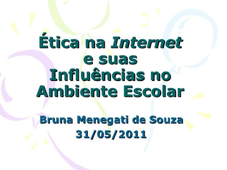 Ética na  Internet  e suas Influências no Ambiente Escolar Bruna Menegati de Souza 31/05/2011