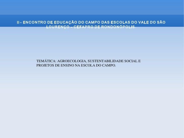 II - ENCONTRO DE EDUCAÇÃO DO CAMPO DAS ESCOLAS DO VALE DO SÃO             LOURENÇO – CEFAPRO DE RONDONÓPOLIS .        TEMÁ...