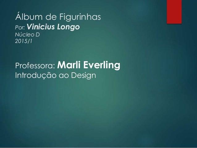 Álbum de Figurinhas Por: Vinicius Longo Núcleo D 2015/1 Professora: Marli Everling Introdução ao Design