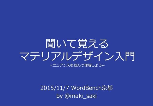 聞いて覚える マテリアルデザイン⼊⾨ ~ニュアンスを掴んで理解しよう~ 2015/11/7 WordBench京都 by @maki_saki