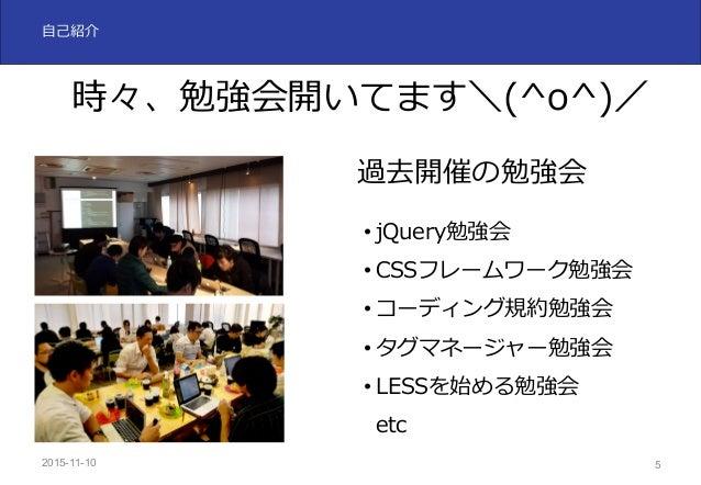 2015-11-10 5 ⾃⼰紹介 時々、勉強会開いてます\(^o^)/ 過去開催の勉強会 • jQuery勉強会 • CSSフレームワーク勉強会 • コーディング規約勉強会 • タグマネージャー勉強会 • LESSを始める勉強会 etc