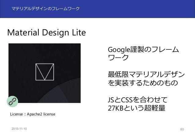 2015-11-10 81 マテリアルデザインのフレームワーク Materialize マテリアルデザインの設 計を実装したフレーム ワーク UIコンポーネントが豊富 エンジニアに⼈気 License:MIT License