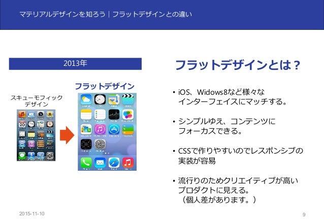 2015-11-10 9 マテリアルデザインを知ろう|フラットデザインとの違い スキューモフィック デザイン フラットデザイン • iOS、Widows8など様々な インターフェイスにマッチする。 • シンプルゆえ、コンテンツに フォーカスでき...