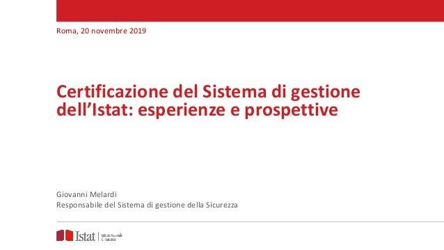 Certificazione del Sistema di gestione dell'Istat: esperienze e prospettive Roma, 20 novembre 2019 Giovanni Melardi Respon...