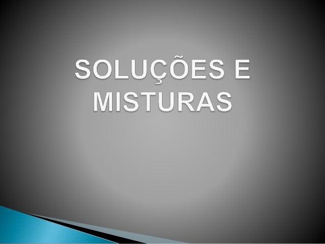  Soluções são misturas de duas ou mais  substâncias que apresentam um aspecto  uniforme, ou seja, são misturas  homogênea...