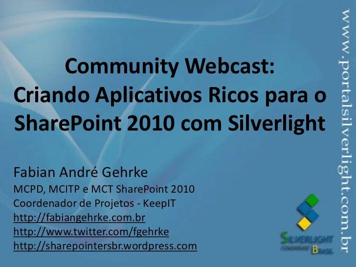 Community Webcast:Criando Aplicativos Ricos para o SharePoint 2010 com Silverlight<br />Fabian André Gehrke<br />MCPD, MCI...