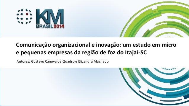 Comunicação organizacional e inovação: um estudo em micro  e pequenas empresas da região de foz do Itajaí-SC  Autores: Gus...