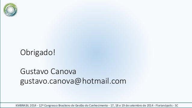 Obrigado!  Gustavo Canova  gustavo.canova@hotmail.com  KMBRASIL 2014 - 12º Congresso Brasileiro de Gestão do Conhecimento ...