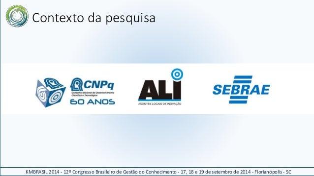 Contexto da pesquisa  KMBRASIL 2014 - 12º Congresso Brasileiro de Gestão do Conhecimento - 17, 18 e 19 de setembro de 2014...