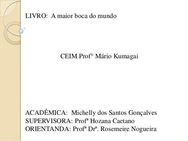 LIVRO: A maior boca do mundo CEIM Prof° Mário Kumagai ACADÊMICA: Michelly dos Santos Gonçalves SUPERVISORA: Profª Hozana C...