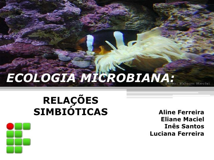 ECOLOGIA MICROBIANA:    RELAÇÕES   SIMBIÓTICAS     Aline Ferreira                    Eliane Maciel                     Inê...