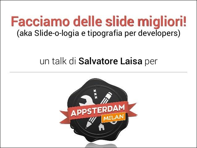 Facciamo delle slide migliori! (aka Slide-o-logia e tipografia per developers)  un talk di Salvatore Laisa per