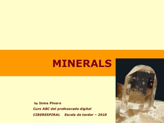 MINERALS by Inma Pinero Curs ABC del profesorado digital CIBERESPIRAL Escola de tardor – 2010