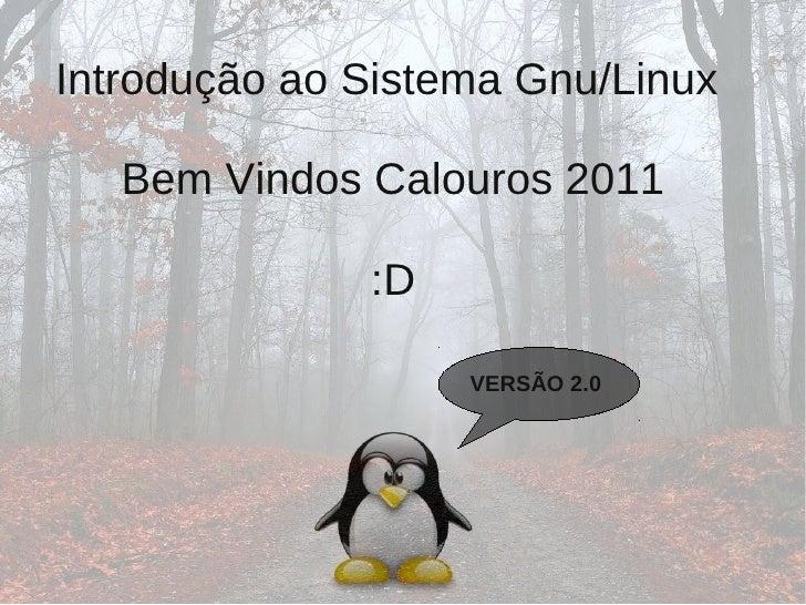 Introdução ao Sistema Gnu/Linux   Bem Vindos Calouros 2011              :D                   VERSÃO 2.0