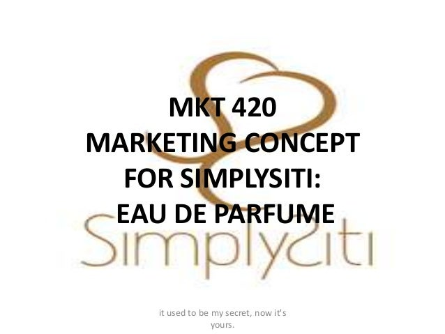 MKT 420MARKETING CONCEPT  FOR SIMPLYSITI: EAU DE PARFUME    it used to be my secret, now its                  yours.