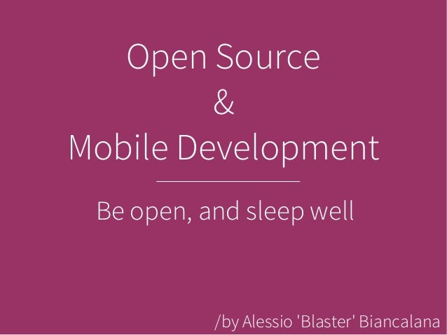 Open Source         &Mobile Development Be open, and sleep well           /by Alessio Blaster Biancalana