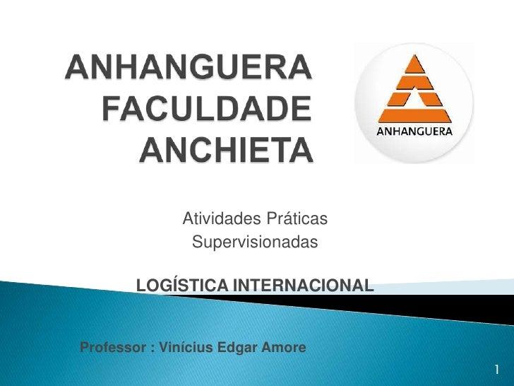 Atividades Práticas               Supervisionadas       LOGÍSTICA INTERNACIONALProfessor : Vinícius Edgar Amore           ...